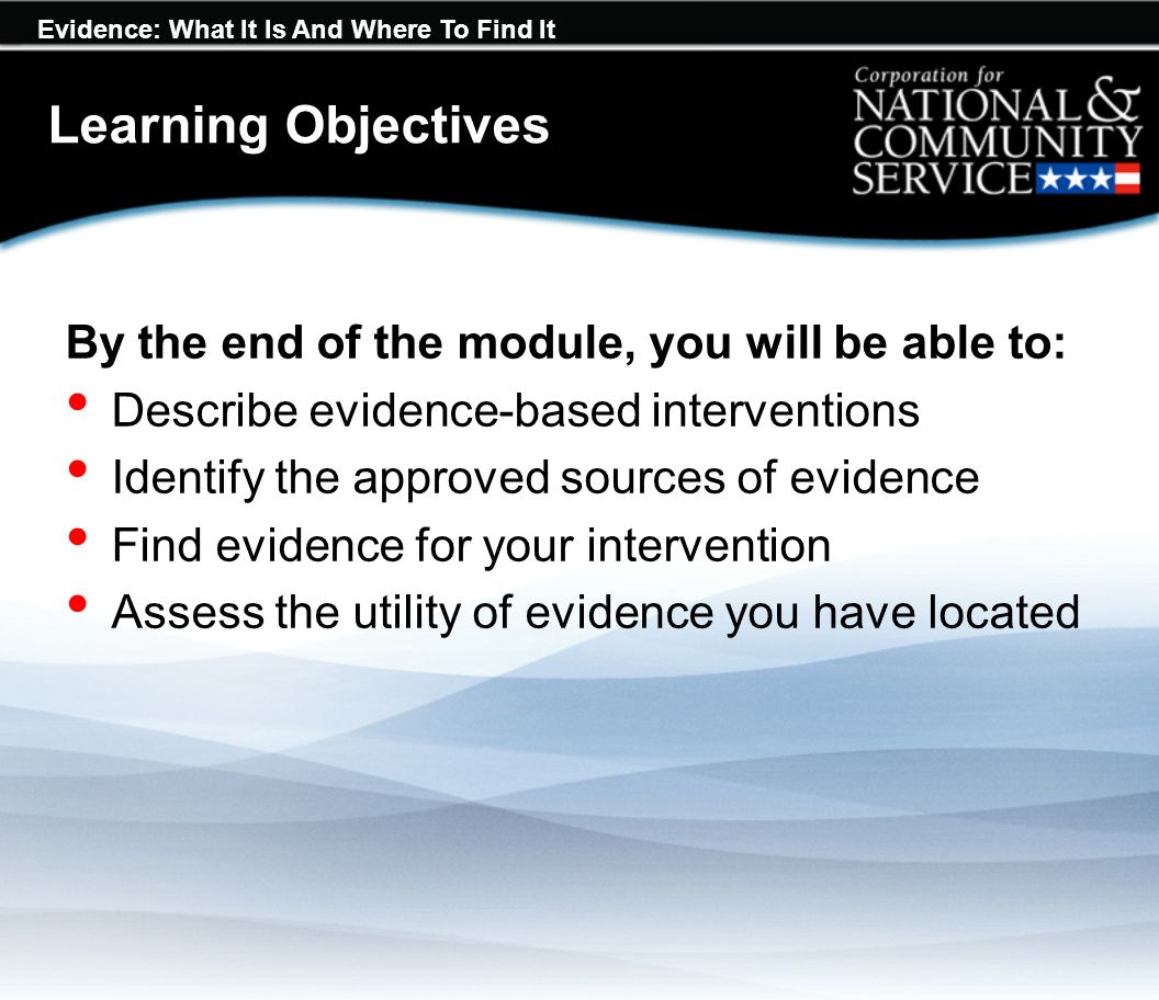 Evidence: What It Is And Where To Find It Learning Objectives By the end of the module, you will be able to: Describe evidence-based interventions Identify the approved sources of evidence Find evidence for your intervention Assess the utility of evidence you have located
