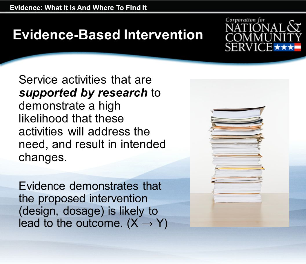 Evidence: What It Is And Where To Find It Evidence-Based Intervention Service activities that are supported by research to demonstrate a high likelihood that these activities will address the need, and result in intended changes.