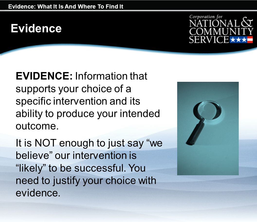 Evidence: What It Is And Where To Find It EVIDENCE: Information that supports your choice of a specific intervention and its ability to produce your intended outcome.