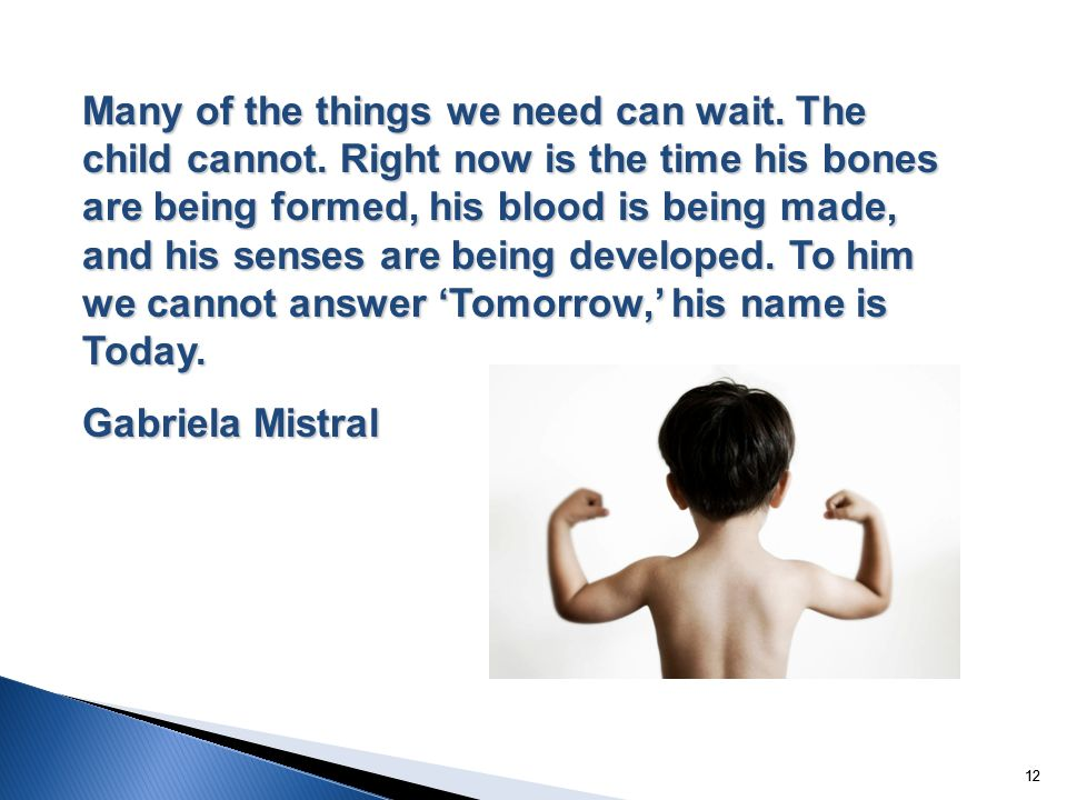 12 Many of the things we need can wait. The child cannot. Right now is the time his bones are being formed, his blood is being made, and his senses ar