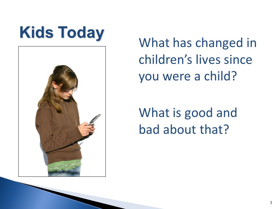 33 What has changed in childrens lives since you were a child? What is good and bad about that? 3 Kids Today
