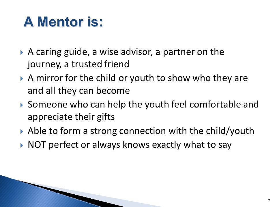 77 A caring guide, a wise advisor, a partner on the journey, a trusted friend A mirror for the child or youth to show who they are and all they can become Someone who can help the youth feel comfortable and appreciate their gifts Able to form a strong connection with the child/youth NOT perfect or always knows exactly what to say A Mentor is: