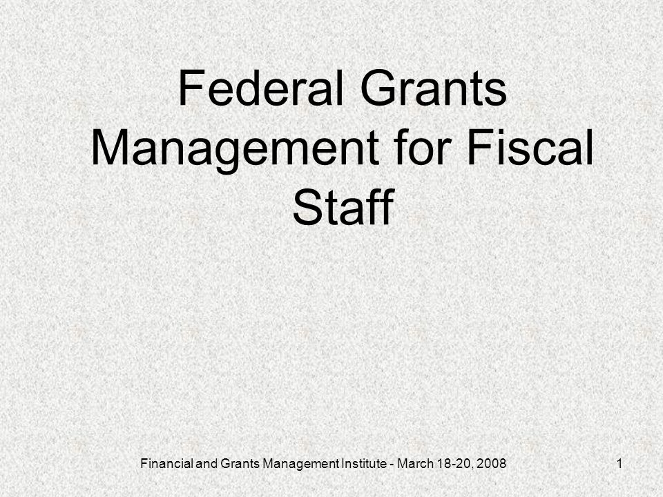Financial and Grants Management Institute - March 18-20, Federal Grants Management for Fiscal Staff