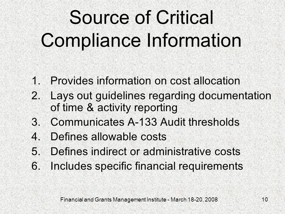 Financial and Grants Management Institute - March 18-20, Source of Critical Compliance Information 1.Provides information on cost allocation 2.Lays out guidelines regarding documentation of time & activity reporting 3.Communicates A-133 Audit thresholds 4.Defines allowable costs 5.Defines indirect or administrative costs 6.Includes specific financial requirements