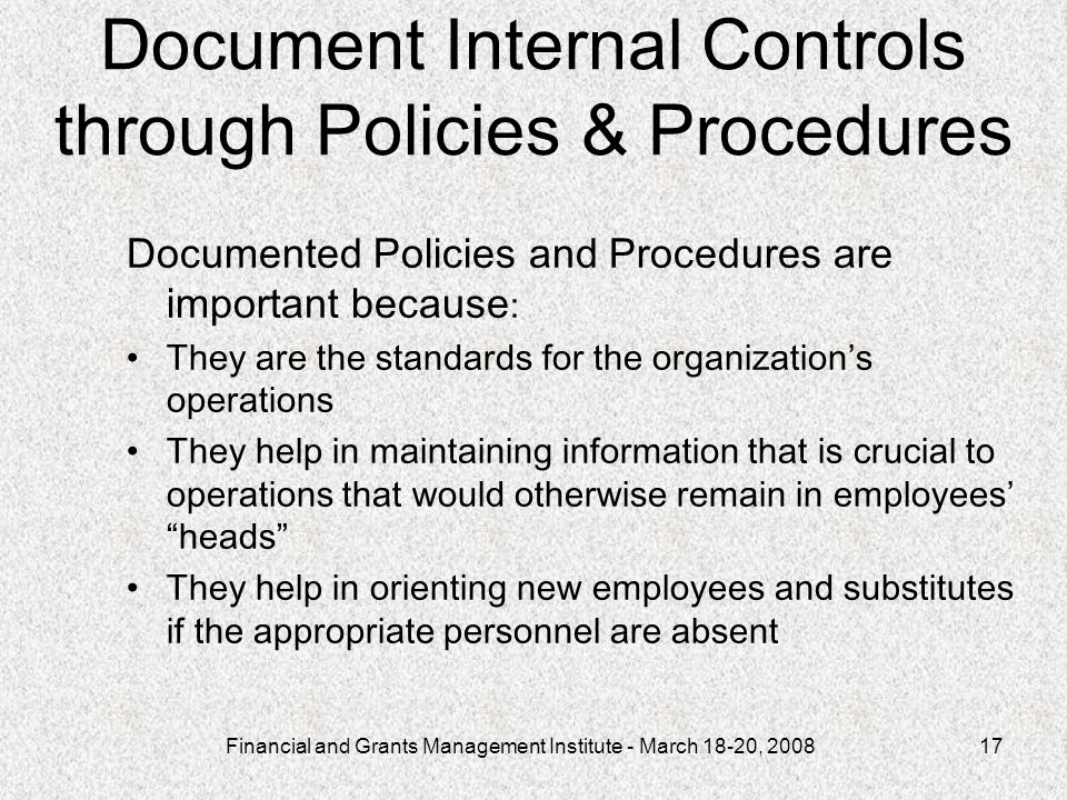 Financial and Grants Management Institute - March 18-20, Document Internal Controls through Policies & Procedures Documented Policies and Procedures are important because : They are the standards for the organizations operations They help in maintaining information that is crucial to operations that would otherwise remain in employees heads They help in orienting new employees and substitutes if the appropriate personnel are absent
