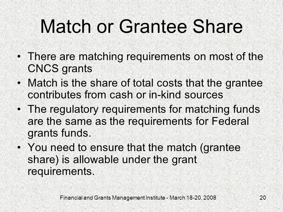 Financial and Grants Management Institute - March 18-20, Match or Grantee Share There are matching requirements on most of the CNCS grants Match is the share of total costs that the grantee contributes from cash or in-kind sources The regulatory requirements for matching funds are the same as the requirements for Federal grants funds.