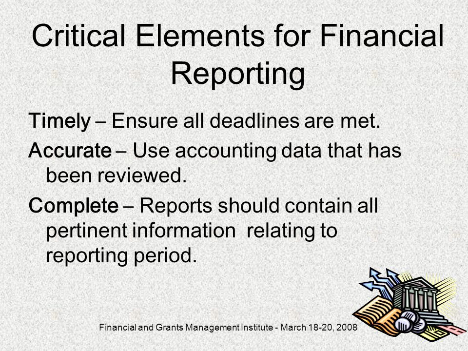 Financial and Grants Management Institute - March 18-20, Critical Elements for Financial Reporting Timely – Ensure all deadlines are met.