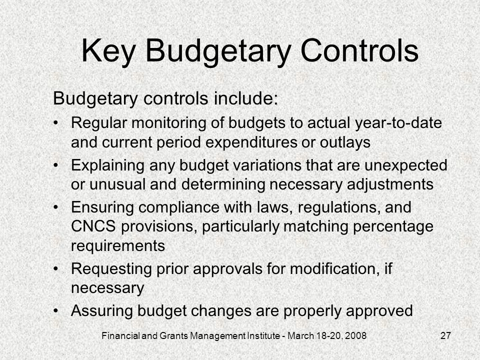 Financial and Grants Management Institute - March 18-20, Key Budgetary Controls Budgetary controls include: Regular monitoring of budgets to actual year-to-date and current period expenditures or outlays Explaining any budget variations that are unexpected or unusual and determining necessary adjustments Ensuring compliance with laws, regulations, and CNCS provisions, particularly matching percentage requirements Requesting prior approvals for modification, if necessary Assuring budget changes are properly approved