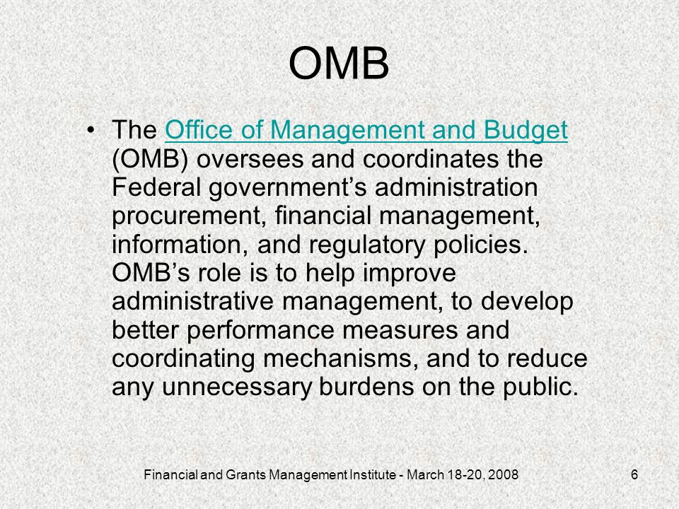 Financial and Grants Management Institute - March 18-20, OMB The Office of Management and Budget (OMB) oversees and coordinates the Federal governments administration procurement, financial management, information, and regulatory policies.