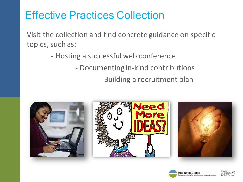 Visit the collection and find concrete guidance on specific topics, such as: - Hosting a successful web conference - Documenting in-kind contributions - Building a recruitment plan Effective Practices Collection