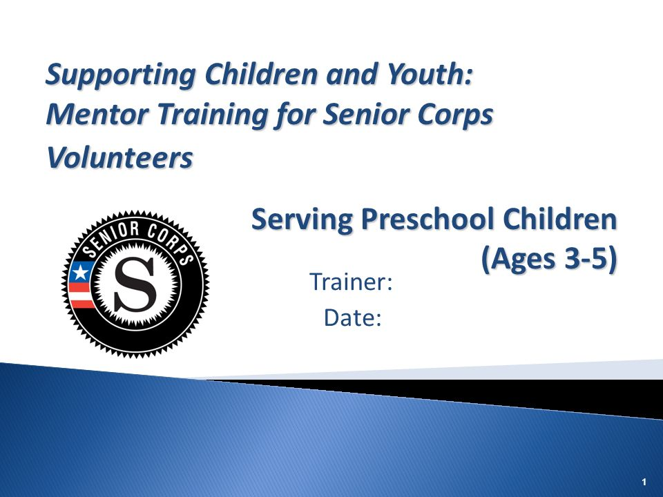 11 Trainer: Date: Supporting Children and Youth: Mentor Training for Senior Corps Volunteers Serving Preschool Children (Ages 3-5)