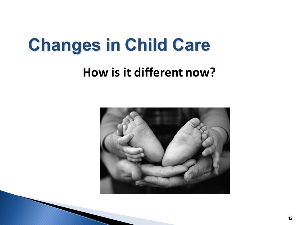 12 How is it different now? Changes in Child Care