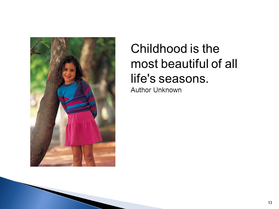13 Childhood is the most beautiful of all life's seasons. Author Unknown