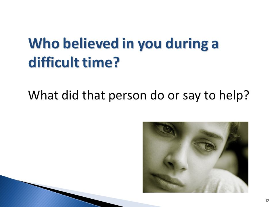 12 What did that person do or say to help? Who believed in you during a difficult time?
