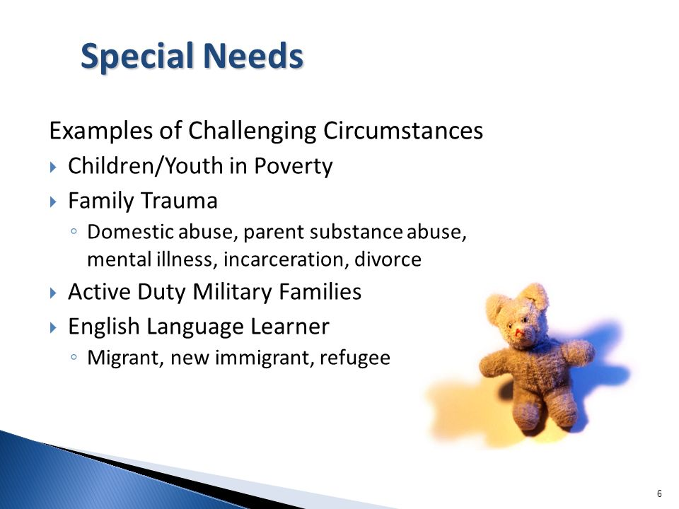 6 Examples of Challenging Circumstances Children/Youth in Poverty Family Trauma Domestic abuse, parent substance abuse, mental illness, incarceration,