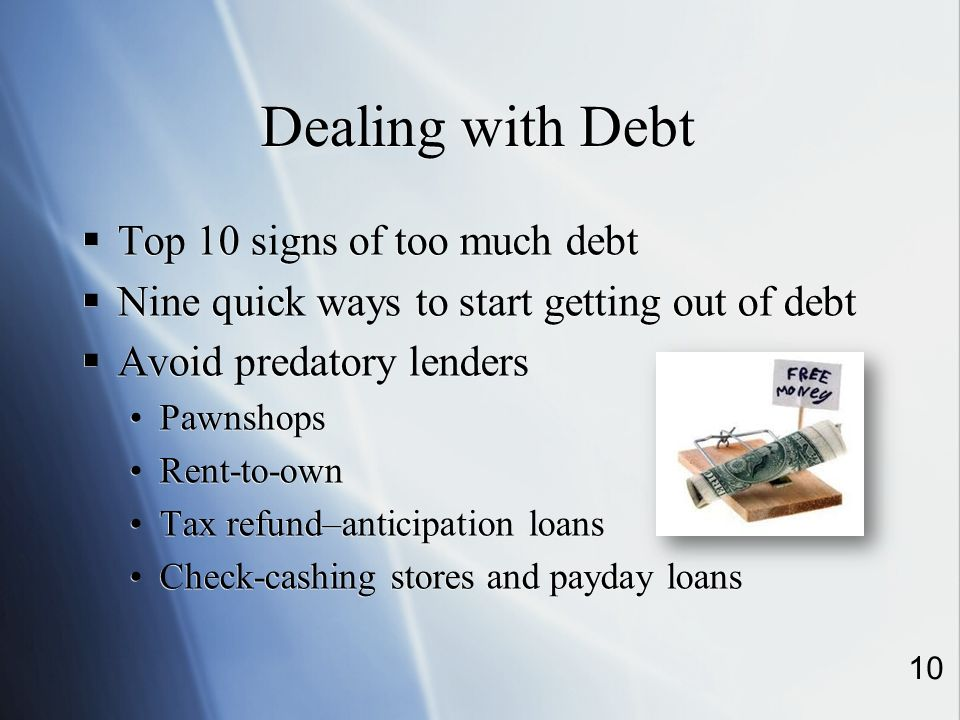 Dealing with Debt Top 10 signs of too much debt Nine quick ways to start getting out of debt Avoid predatory lenders Pawnshops Rent-to-own Tax refund–anticipation loans Check-cashing stores and payday loans Top 10 signs of too much debt Nine quick ways to start getting out of debt Avoid predatory lenders Pawnshops Rent-to-own Tax refund–anticipation loans Check-cashing stores and payday loans 10