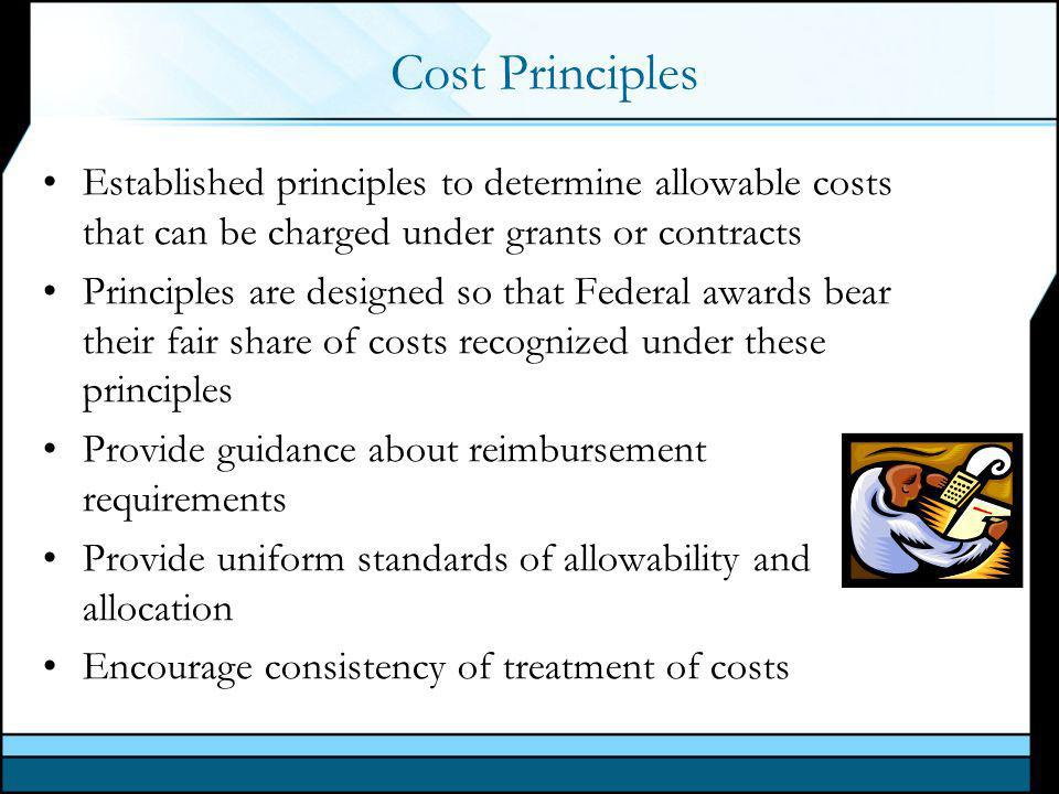 Cost Principles Established principles to determine allowable costs that can be charged under grants or contracts Principles are designed so that Federal awards bear their fair share of costs recognized under these principles Provide guidance about reimbursement requirements Provide uniform standards of allowability and allocation Encourage consistency of treatment of costs