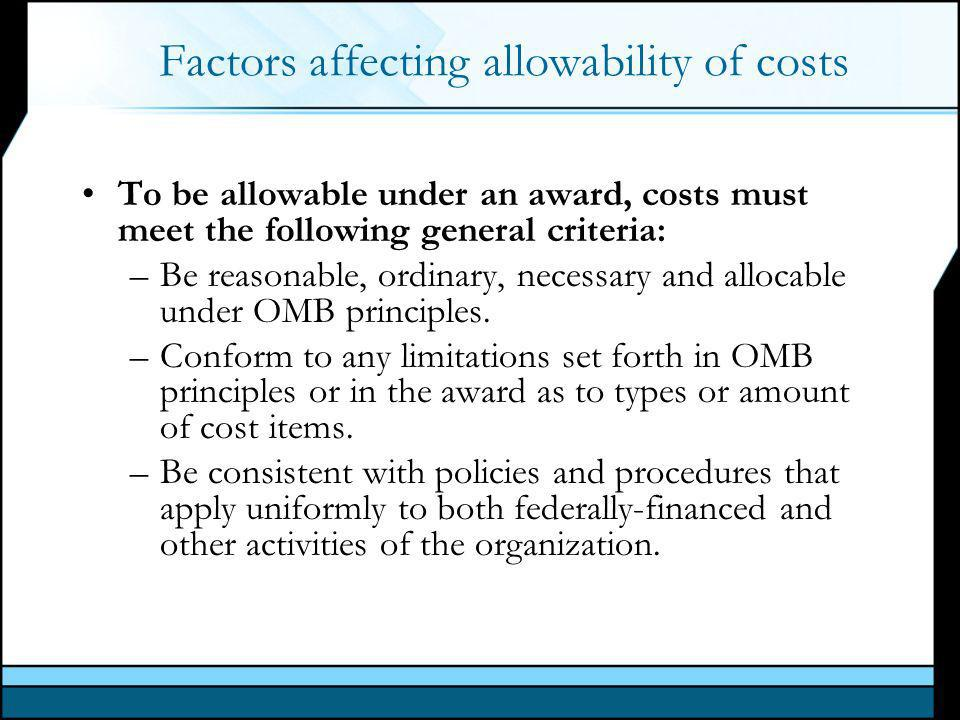 Factors affecting allowability of costs To be allowable under an award, costs must meet the following general criteria: –Be reasonable, ordinary, necessary and allocable under OMB principles.