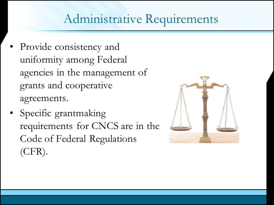 Administrative Requirements Provide consistency and uniformity among Federal agencies in the management of grants and cooperative agreements.