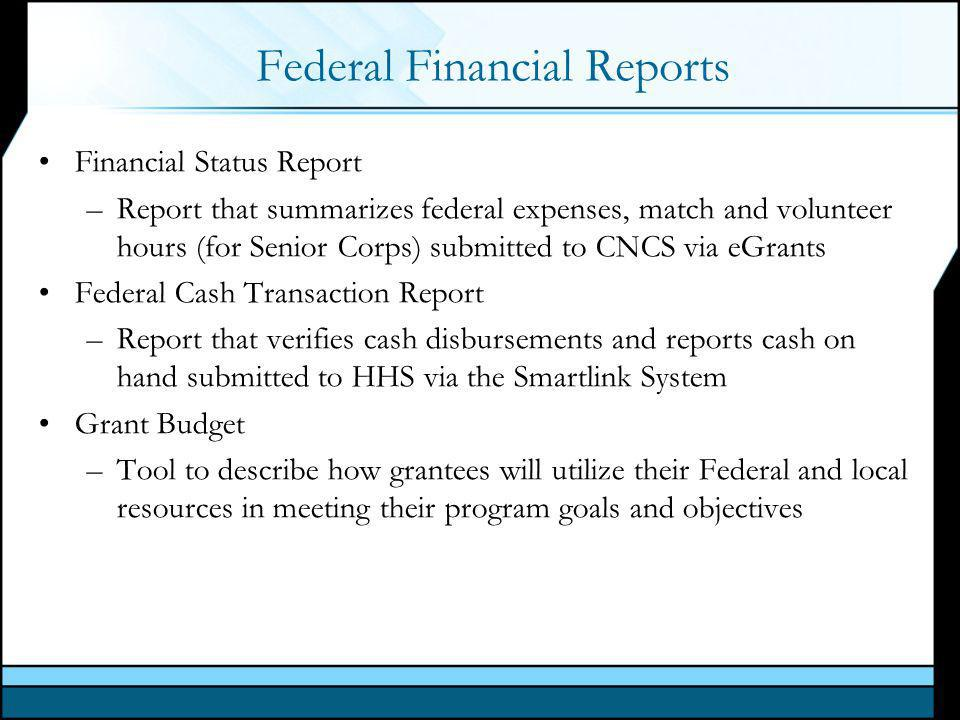 Federal Financial Reports Financial Status Report –Report that summarizes federal expenses, match and volunteer hours (for Senior Corps) submitted to CNCS via eGrants Federal Cash Transaction Report –Report that verifies cash disbursements and reports cash on hand submitted to HHS via the Smartlink System Grant Budget –Tool to describe how grantees will utilize their Federal and local resources in meeting their program goals and objectives