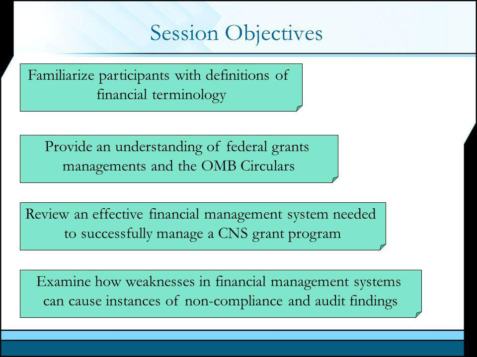 Session Objectives Familiarize participants with definitions of financial terminology Provide an understanding of federal grants managements and the OMB Circulars Review an effective financial management system needed to successfully manage a CNS grant program Examine how weaknesses in financial management systems can cause instances of non-compliance and audit findings
