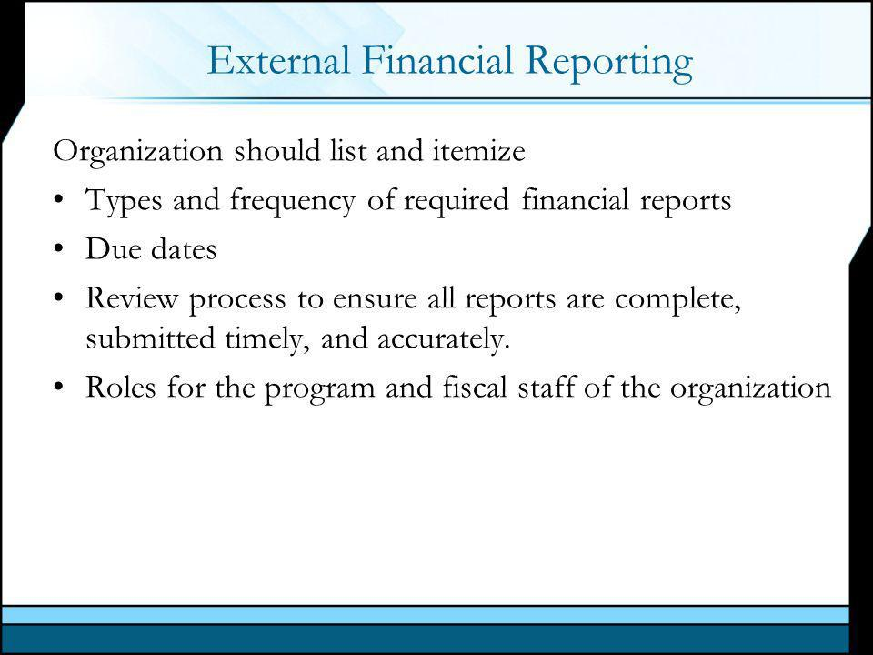 External Financial Reporting Organization should list and itemize Types and frequency of required financial reports Due dates Review process to ensure all reports are complete, submitted timely, and accurately.