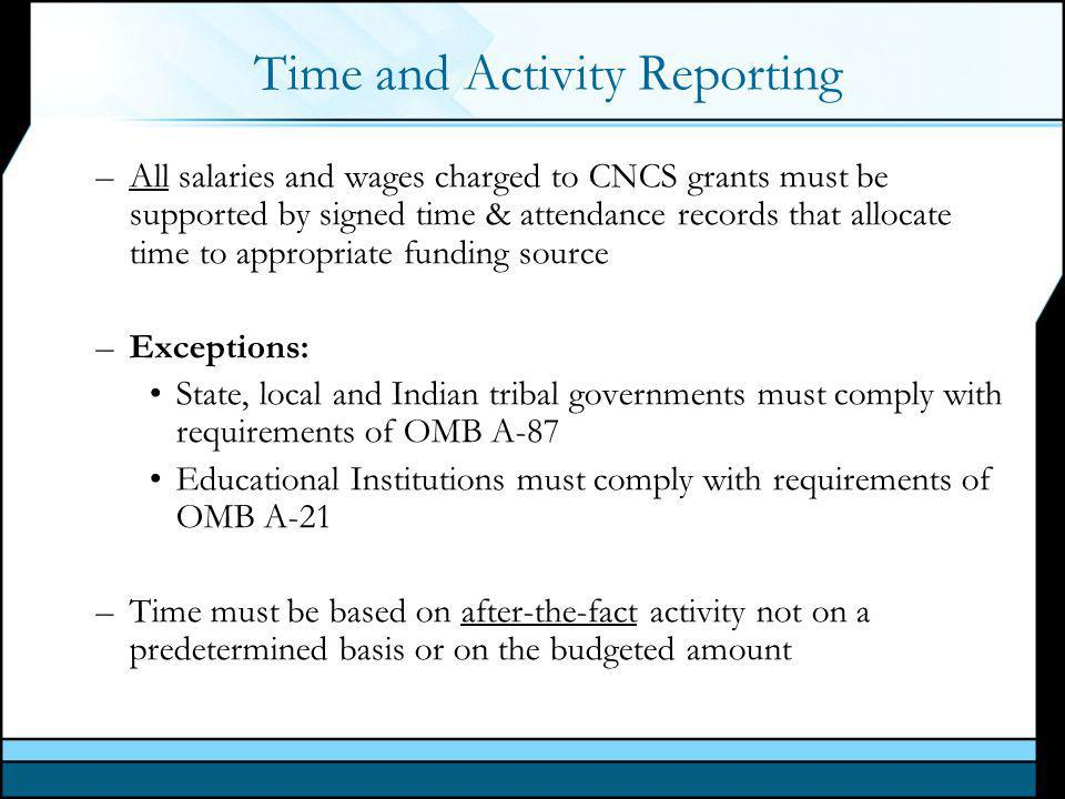 Time and Activity Reporting –All salaries and wages charged to CNCS grants must be supported by signed time & attendance records that allocate time to appropriate funding source –Exceptions: State, local and Indian tribal governments must comply with requirements of OMB A-87 Educational Institutions must comply with requirements of OMB A-21 –Time must be based on after-the-fact activity not on a predetermined basis or on the budgeted amount