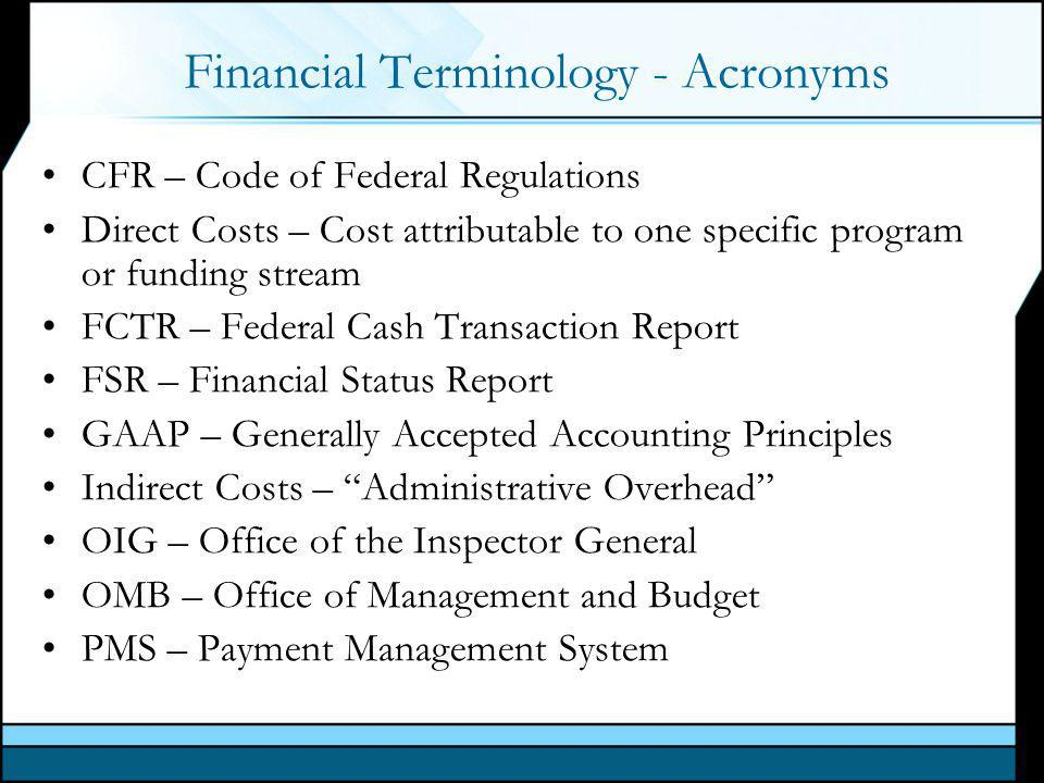Financial Terminology - Acronyms CFR – Code of Federal Regulations Direct Costs – Cost attributable to one specific program or funding stream FCTR – Federal Cash Transaction Report FSR – Financial Status Report GAAP – Generally Accepted Accounting Principles Indirect Costs – Administrative Overhead OIG – Office of the Inspector General OMB – Office of Management and Budget PMS – Payment Management System