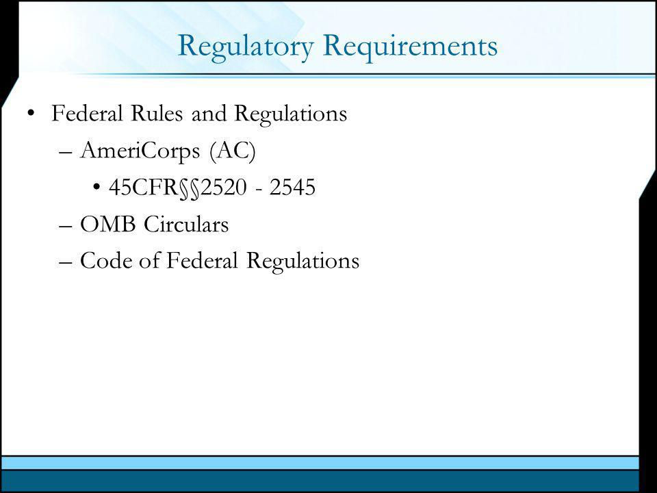 Regulatory Requirements Federal Rules and Regulations –AmeriCorps (AC) 45CFR§§2520 - 2545 –OMB Circulars –Code of Federal Regulations