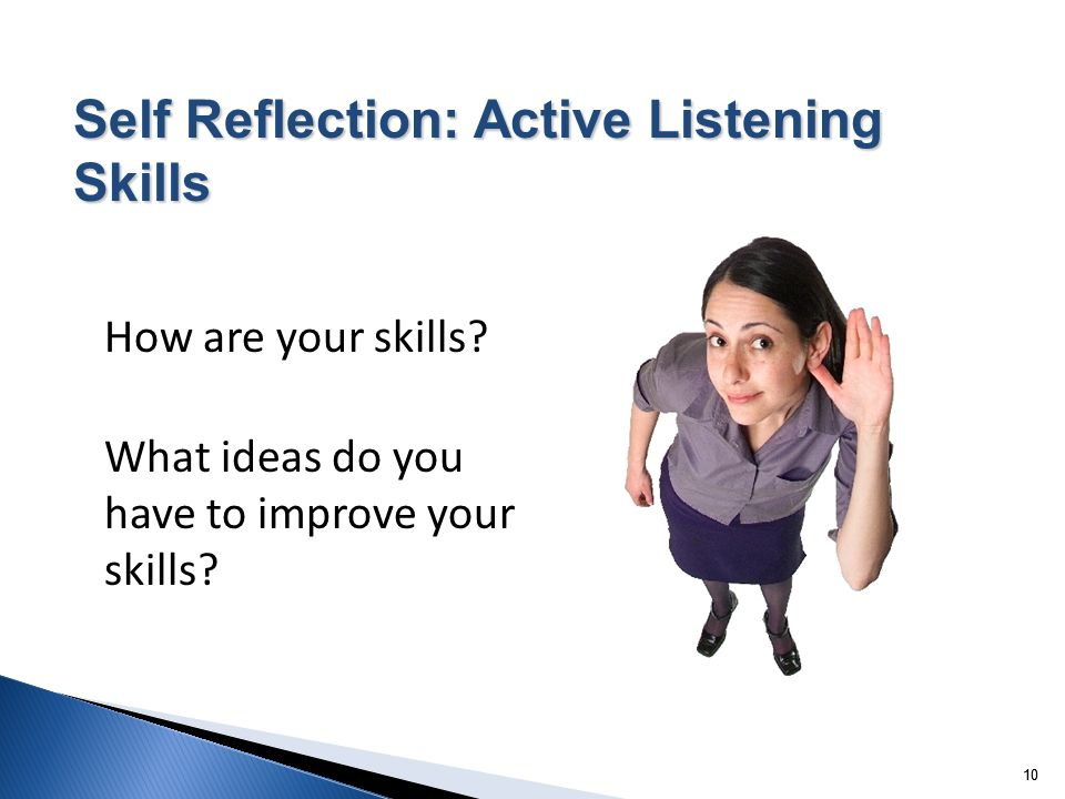 10 How are your skills? What ideas do you have to improve your skills? Self Reflection: Active Listening Skills