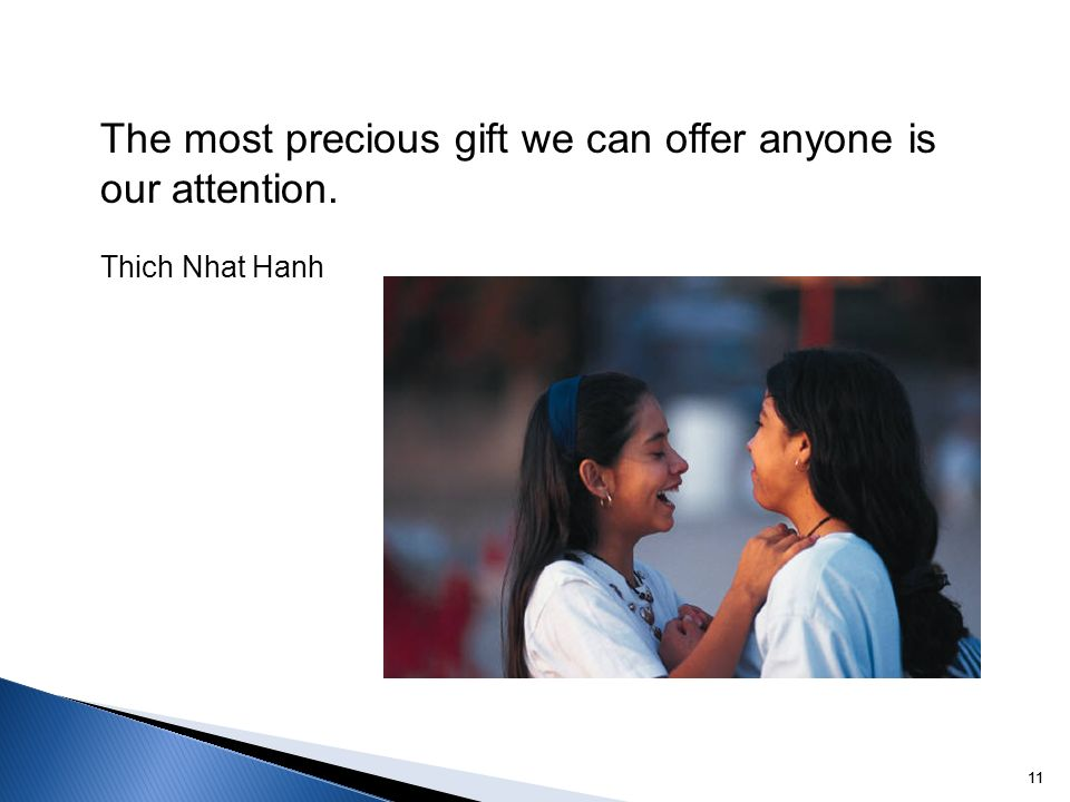 11 The most precious gift we can offer anyone is our attention. Thich Nhat Hanh