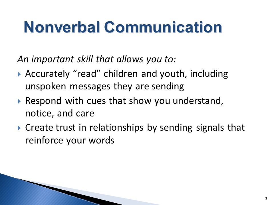 3 33 Nonverbal Communication An important skill that allows you to: Accurately read children and youth, including unspoken messages they are sending R