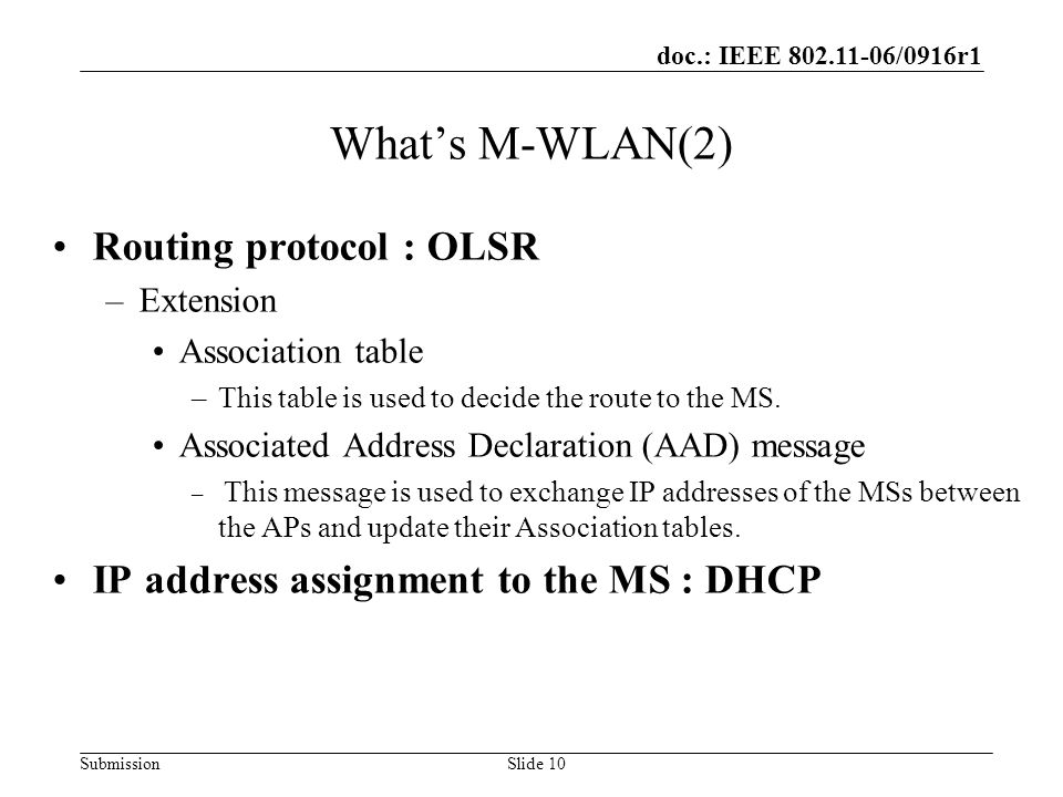 doc.: IEEE 802.11-06/0916r1 SubmissionSlide 10 Whats M-WLAN(2) Routing protocol : OLSR –Extension Association table –This table is used to decide the