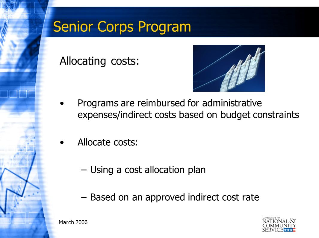 March 2006 Senior Corps Program Allocating costs: Programs are reimbursed for administrative expenses/indirect costs based on budget constraints Allocate costs: –Using a cost allocation plan –Based on an approved indirect cost rate