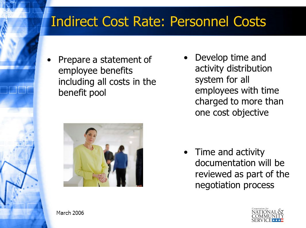 March 2006 Indirect Cost Rate: Personnel Costs Prepare a statement of employee benefits including all costs in the benefit pool Develop time and activity distribution system for all employees with time charged to more than one cost objective Time and activity documentation will be reviewed as part of the negotiation process