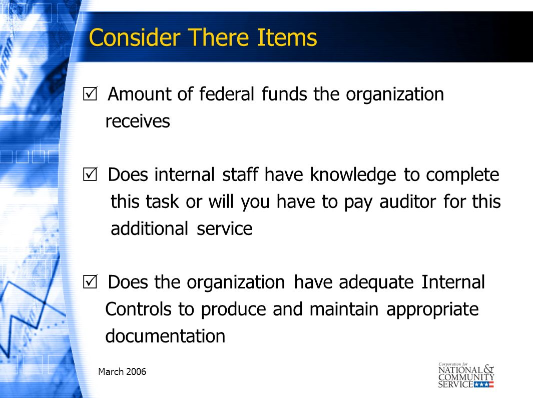 March 2006 Consider There Items Amount of federal funds the organization receives Does internal staff have knowledge to complete this task or will you have to pay auditor for this additional service Does the organization have adequate Internal Controls to produce and maintain appropriate documentation