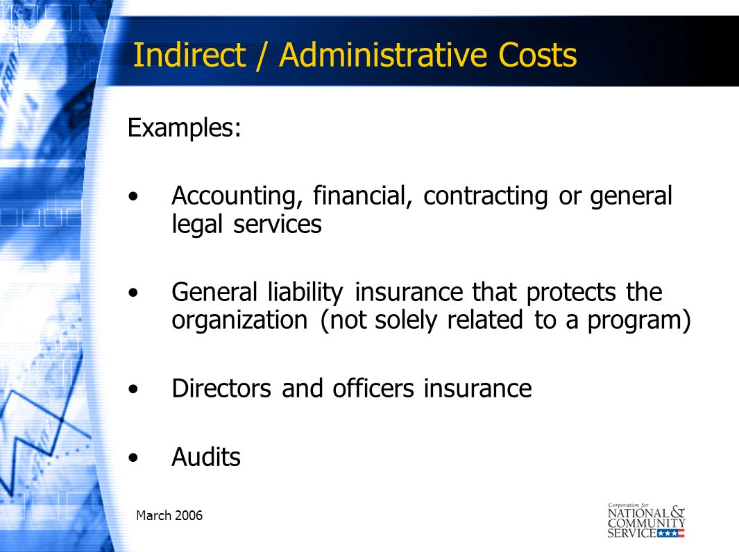March 2006 Indirect / Administrative Costs Examples: Accounting, financial, contracting or general legal services General liability insurance that protects the organization (not solely related to a program) Directors and officers insurance Audits