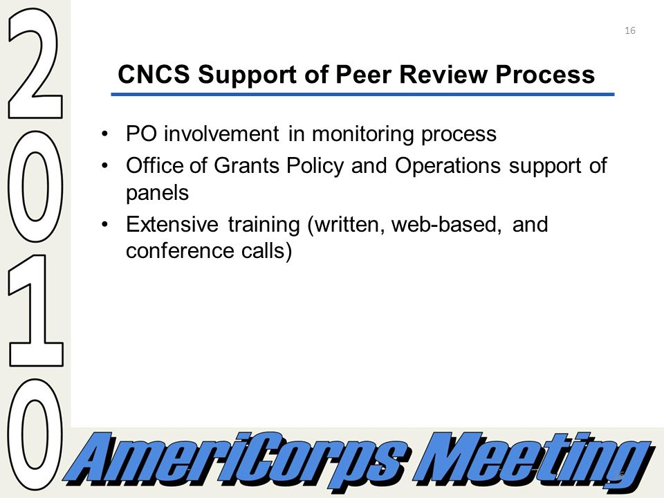 16 CNCS Support of Peer Review Process PO involvement in monitoring process Office of Grants Policy and Operations support of panels Extensive training (written, web-based, and conference calls) 16