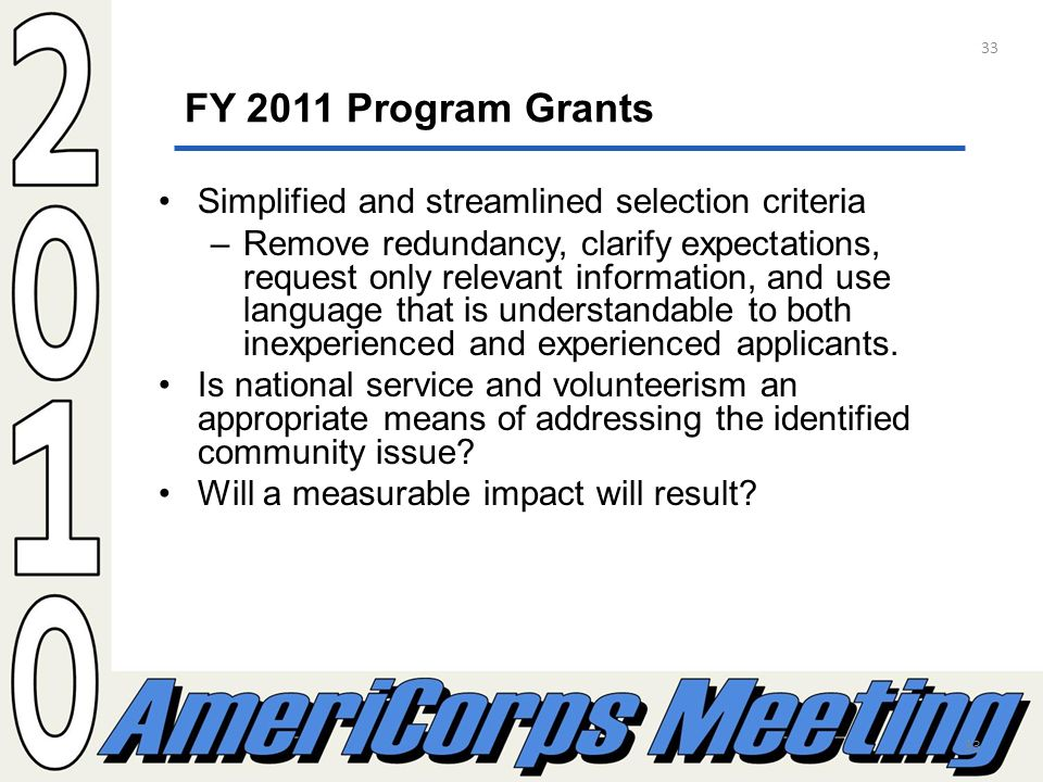 33 FY 2011 Program Grants Simplified and streamlined selection criteria –Remove redundancy, clarify expectations, request only relevant information, and use language that is understandable to both inexperienced and experienced applicants.