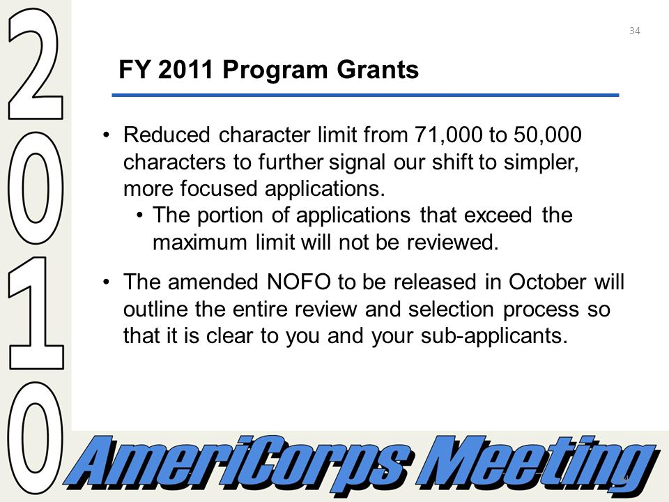 34 FY 2011 Program Grants Reduced character limit from 71,000 to 50,000 characters to further signal our shift to simpler, more focused applications.