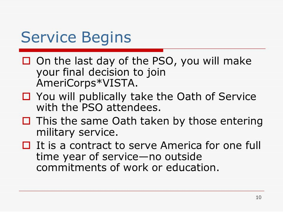 10 Service Begins On the last day of the PSO, you will make your final decision to join AmeriCorps*VISTA. You will publically take the Oath of Service