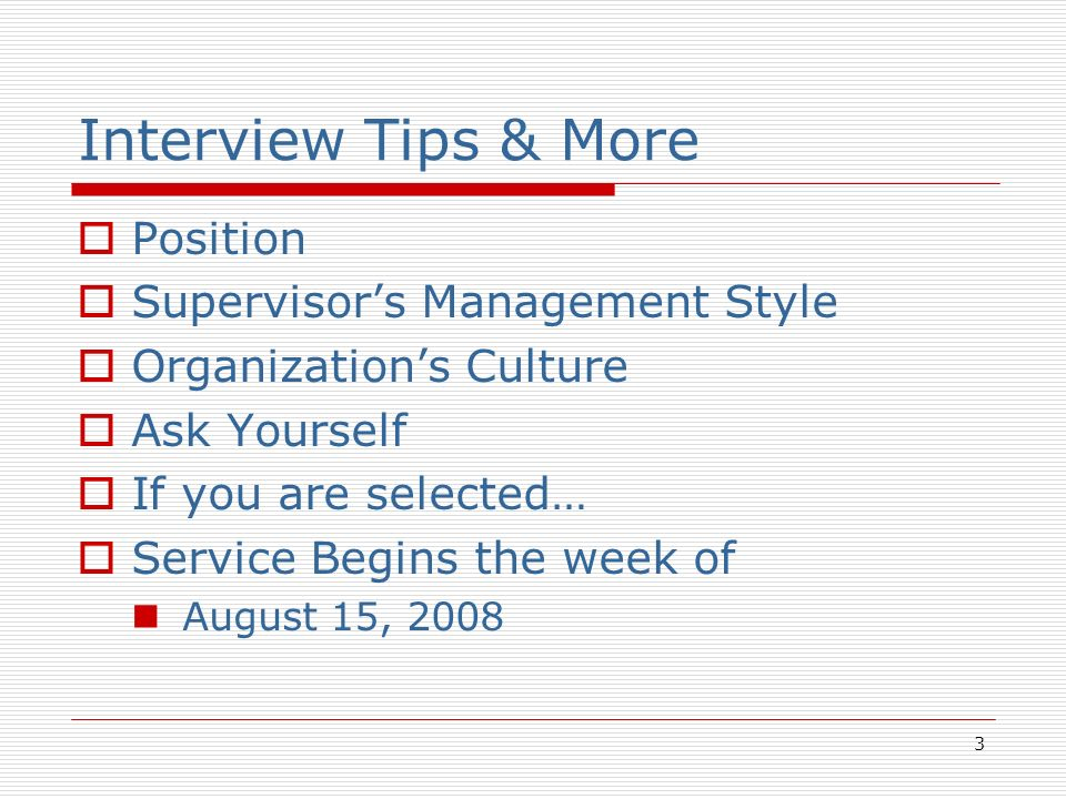 3 Interview Tips & More Position Supervisors Management Style Organizations Culture Ask Yourself If you are selected… Service Begins the week of August 15, 2008
