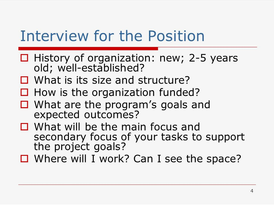 4 Interview for the Position History of organization: new; 2-5 years old; well-established? What is its size and structure? How is the organization fu