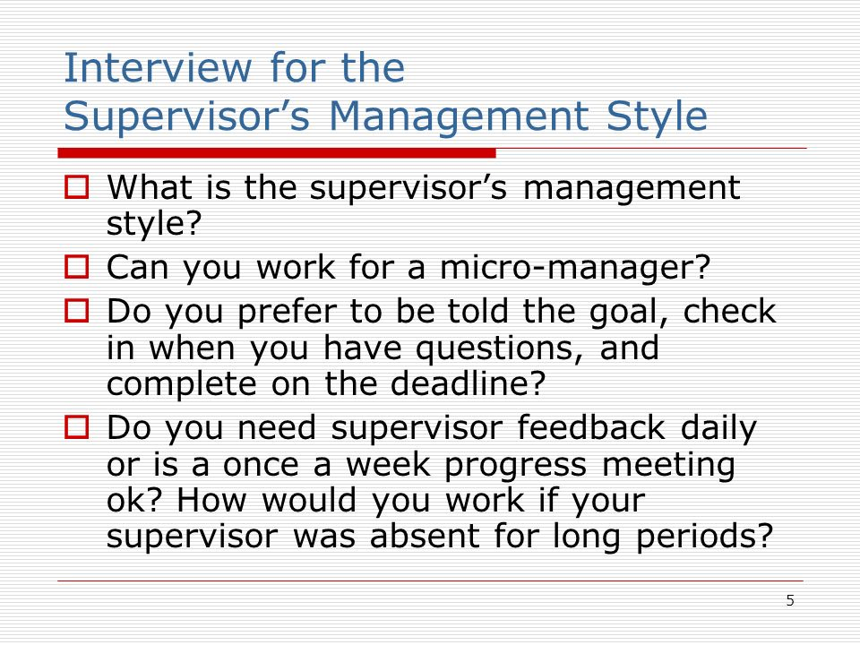 5 Interview for the Supervisors Management Style What is the supervisors management style? Can you work for a micro-manager? Do you prefer to be told