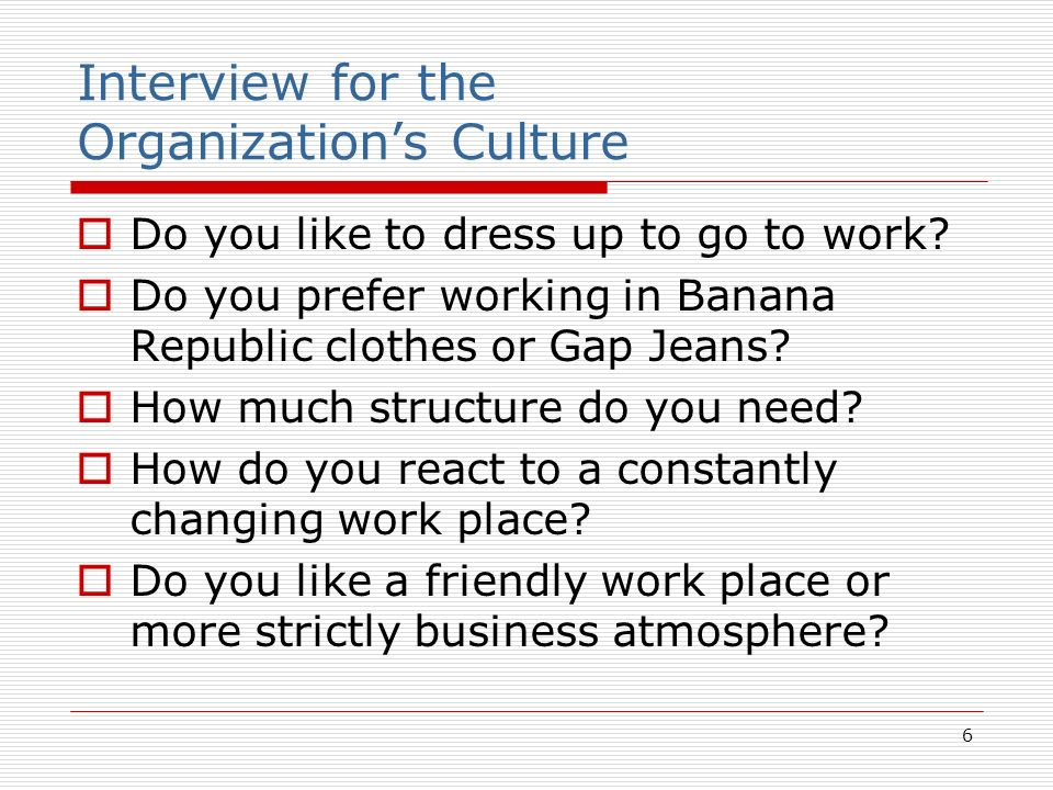 6 Interview for the Organizations Culture Do you like to dress up to go to work? Do you prefer working in Banana Republic clothes or Gap Jeans? How mu