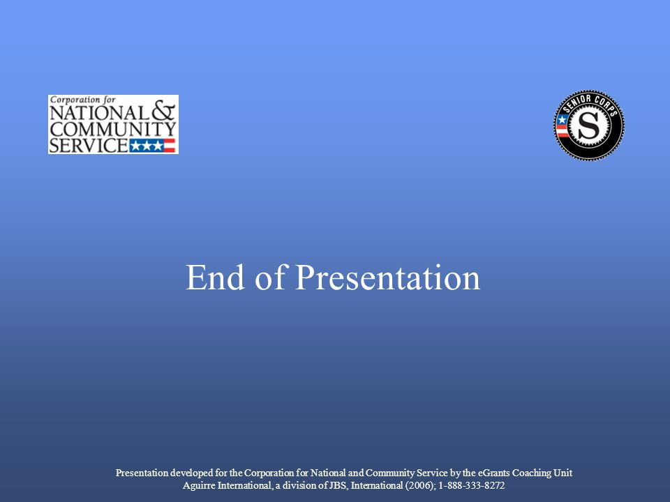 End of Presentation Presentation developed for the Corporation for National and Community Service by the eGrants Coaching Unit Aguirre International, a division of JBS, International (2006); 1-888-333-8272