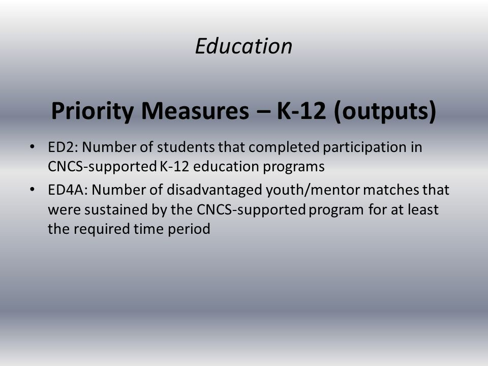 Priority Measures – K-12 (outputs) ED2: Number of students that completed participation in CNCS-supported K-12 education programs ED4A: Number of disadvantaged youth/mentor matches that were sustained by the CNCS-supported program for at least the required time period Education
