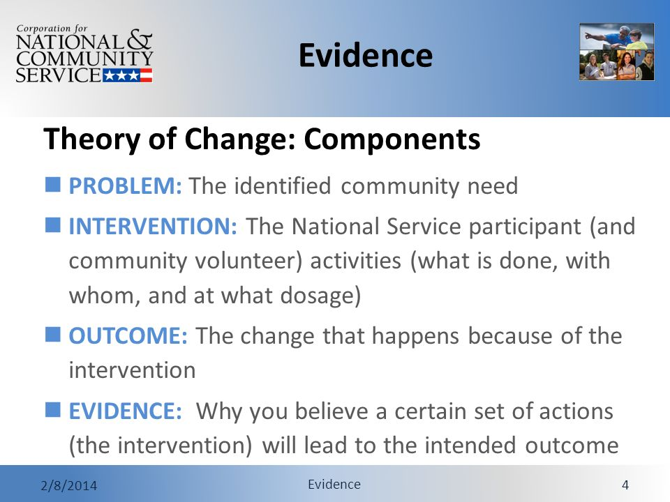 Evidence 2/8/2014 Evidence 4 Theory of Change: Components PROBLEM: The identified community need INTERVENTION: The National Service participant (and c