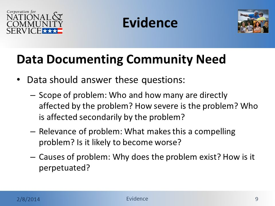 Evidence 2/8/2014 Evidence 10 Data Documenting Community Need Criteria for persuasive data – Reputable: Rely on government agencies and other reputable sources that conduct their own research; rely on multiple sources whenever possible – Current: Rely on the most recent data available; preferably no more than 3 years old – Local: Evidence should describe the problem as it affects the community where you will implement intervention