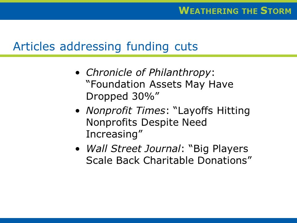 W EATHERING THE S TORM Articles addressing funding cuts Chronicle of Philanthropy: Foundation Assets May Have Dropped 30% Nonprofit Times: Layoffs Hitting Nonprofits Despite Need Increasing Wall Street Journal: Big Players Scale Back Charitable Donations